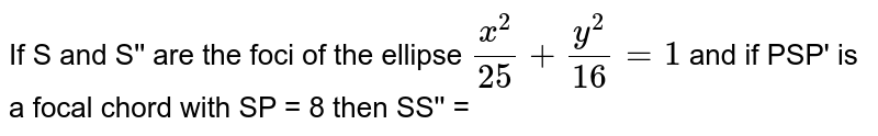 If S and S'' are the foci of the ellipse `(x^(2))/(25) + (y^(2))/(16) = 1` and if PSP' is a focal chord with SP = 8 then SS'' =