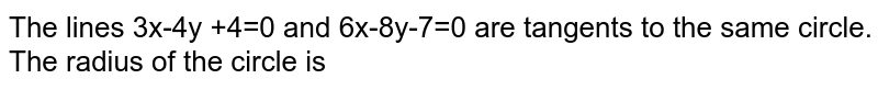 The lines 3x-4y +4=0 and 6x-8y-7=0 are tangents to the same circle. The radius of the circle is