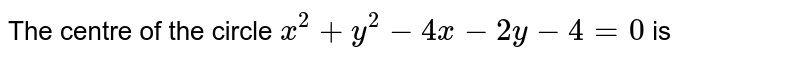 The centre of the circle `x^(2)+y^(2)-4x-2y-4=0` is