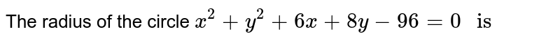 """The radius of the circle `x^(2)+y^(2)+6x+8y-96=0"""" is """"`"""