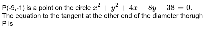 P(-9,-1) is a point on the circle `x^2+y^(2)+4x+8y-38=0`. The equation to the tangent at the other end of the diameter thorugh P is