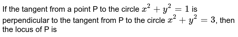 If the tangent from a point P to the circle `x^(2)+y^(2)=1` is perpendicular to the tangent from P to the circle `x^(2)+y^(2)=3`, then the locus of P is