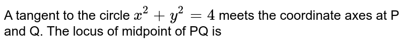 A tangent to the circle `x^(2)+y^(2)=4` meets the coordinate axes at P and Q. The locus of midpoint of PQ is