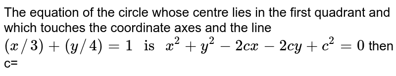 """The equation of the circle whose centre lies in the first quadrant and which touches the coordinate axes and the line `(x//3)+(y//4)=1"""" is """"x^(2)+y^(2)-2cx-2cy+c^(2)=0` then c="""