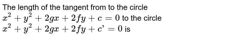 The length of the tangent from to the circle `x^(2)+y^(2)+2gx+2fy+c=0` to the circle `x^(2)+y^(2)+2gx+2fy+c