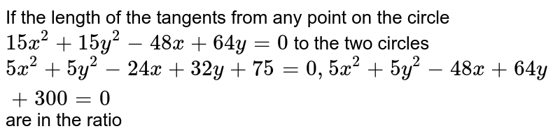 If the length of the tangents from any point on the circle `15x^(2)+15y^(2)-48x+64y=0` to the two circles `5x^2+5y^(2)-24x+32y+75=0, 5x^(2)+5y^(2)-48x+64y+300=0` are in the ratio