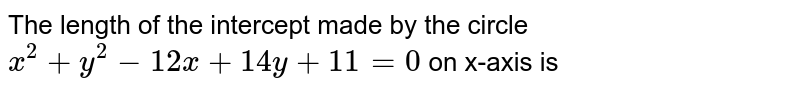 The length of the intercept made by the circle `x^(2)+y^(2)-12x+14y+11=0` on x-axis is