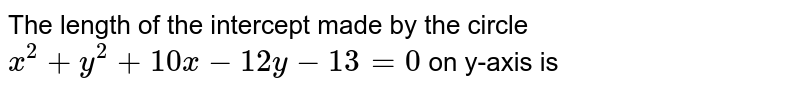 The length of the intercept made by the circle `x^(2)+y^(2)+10x-12y-13=0` on y-axis is