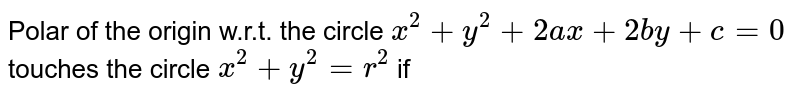 Polar of the origin w.r.t. the circle  `x^2+y^2+2ax+2by+c=0` touches the circle `x^(2)+y^(2)=r^(2)` if