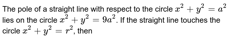The pole of a straight line with respect to the circle `x^(2)+y^(2)=a^(2)` lies on the circle `x^(2)+y^(2)=9a^(2)`. If the straight line touches the circle `x^(2)+y^(2)=r^(2)`, then