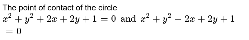 The point of contact of the circle `x^(2)+y^(2)+2x+2y+1=0 and x^(2)+y^(2)-2x+2y+1=0`