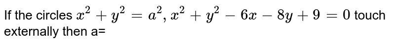 If the circles `x^(2)+y^(2)=a^(2), x^(2)+y^(2)-6x-8y+9=0` touch externally then a=
