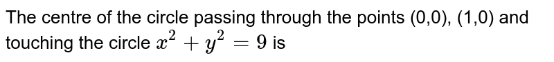 The centre of the circle passing through the points (0,0), (1,0) and touching the circle `x^2+y^2=9` is