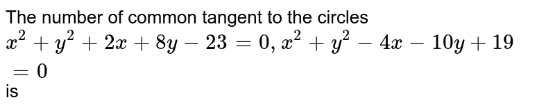 The number of common tangent to the circles `x^(2)+y^(2)+2x+8y-23=0, x^(2)+y^(2)-4x-10y+19=0` is