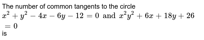 The number of common tangents to the circle `x^(2)+y^(2)-4x-6y-12=0 and x^(2)y^(2)+6x+18y+26=0` is