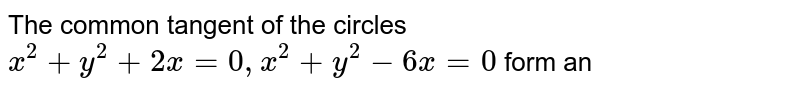 The common tangent of the circles `x^(2)+y^(2)+2x=0, x^(2)+y^(2)-6x=0` form an