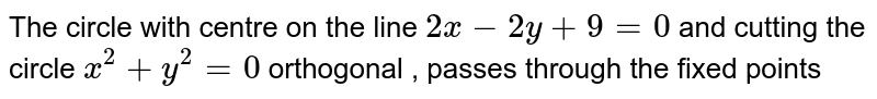 The circle with centre on the line ` 2x - 2y + 9 = 0 ` and cutting the circle ` x^(2)  + y^(2) = 0 ` orthogonal , passes through the fixed points
