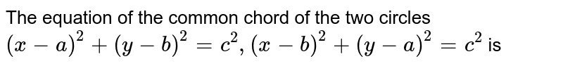 The equation of the common chord of the two circles <br> ` (x -a)^(2) + (y - b)^(2) = c^(2),  (x - b)^(2) + (y - a)^(2) = c^(2) ` is