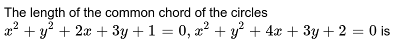 The length of the common chord of the circles <br> ` x^(2) + y^(2) + 2x + 3y + 1= 0 , x^(2) + y^(2) + 4x + 3y + 2 =0 ` is
