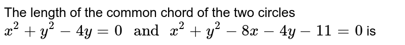 """The length of the common chord of the two circles ` x^(2) + y^(2) - 4y = 0 """" and """" x^(2)  + y^(2) - 8x - 4y - 11= 0 ` is"""