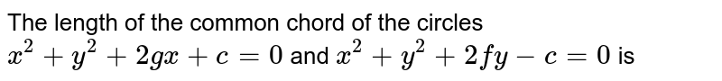 """The length of the common chord of the circles  <br> ` x^(2) + y^(2) + 2gx + c = 0  """" and"""" x^(2) + y^(2) + 2fy - c = 0 ` is"""