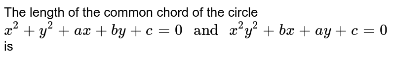 """The length of the common chord of the circle <br> ` x^(2) + y^(2) + ax + by + c = 0 """" and """" x^(2) y^(2) + bx + ay + c = 0 ` is"""