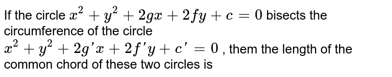 If the circle ` x^(2) +y^(2) + 2gx + 2fy + c = 0 ` bisects the circumference of the circle  <br> ` x^(2) +y^(2) + 2g'x + 2f'y + c' = 0 ` , them the length of the common chord of these two circles is