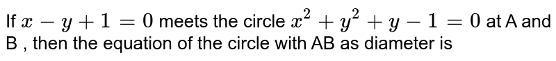 If ` x - y + 1 = 0 ` meets the circle ` x^(2) + y^(2) + y - 1 = 0 ` at A and B , then the equation of the circle with AB as diameter is