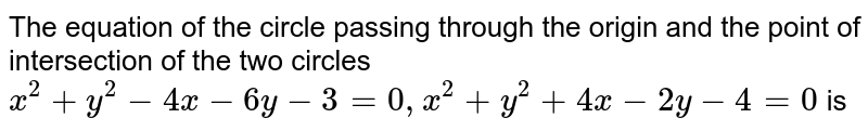 The equation of the circle passing through the origin and the point of intersection of the two circles ` x^(2) + y^(2) - 4x - 6y - 3 = 0 , x^(2) + y^(2) + 4x - 2y - 4 = 0 ` is
