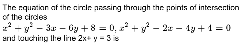 The equation of the circle passing through the points of intersection of the circles   <br> ` x^(2) + y^(2)- 3x - 6y + 8 = 0 , x^(2)+ y^(2) - 2x - 4y + 4 = 0 `  and touching the line 2x+ y = 3 is