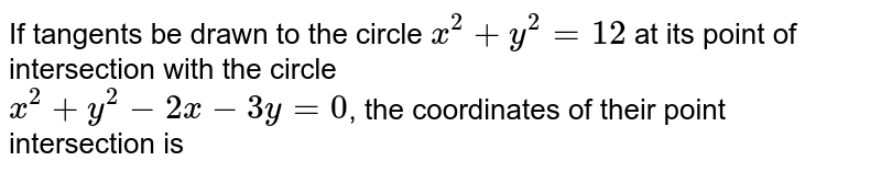 If  tangents be drawn  to the circle ` x^(2) + y^(2) = 12 ` at its point of intersection with the circle  <br> ` x^(2) + y^(2) - 2x - 3y = 0 `, the coordinates of their point intersection is