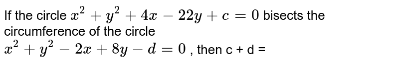 If the circle ` x^(2) + y^(2) + 4x -22y + c = 0 ` bisects the circumference of the circle  <br> ` x^(2) + y^(2) - 2x + 8y - d = 0 ` , then c + d =