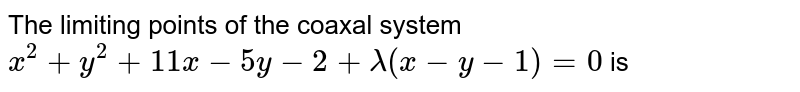The limiting points of the coaxal system  <br> ` x^(2) + y^(2) + 11 x - 5y- 2 + lambda (x - y - 1) = 0 ` is