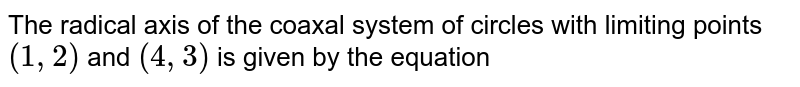 The radical axis of the coaxal system of circles with limiting points (1,2) and (4,3) is given by the equation