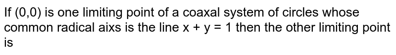 If (0,0) is one limiting point of a coaxal system of circles whose common radical aixs is the line x + y = 1 then the other limiting point is