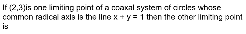 If (2,3)is one limiting point of a coaxal system of circles whose common radical axis is  the line x + y  = 1  then the other limiting point is