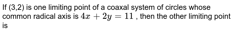 If (3,2) is one limiting point of a coaxal system of circles whose common radical axis is ` 4x + 2y = 11 ` , then the other limiting point is