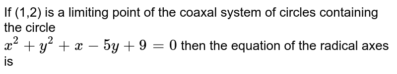 If (1,2) is a limiting point of the coaxal system of circles containing the circle <br> ` x^(2) + y^(2) + x - 5y +  9 =  0 ` then the equation of the radical axes is