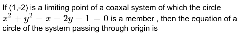 If  (1,-2) is a limiting point of a coaxal system of which the circle  <br> ` x^(2)  + y^(2) - x - 2y - 1 = 0 ` is a member , then the equation of a circle of the system passing through origin is