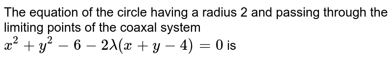 The equation of the circle having a radius 2 and passing through the limiting points of the coaxal system  <br> ` x^(2) + y^(2) - 6 - 2 lambda (x + y - 4) = 0 ` is