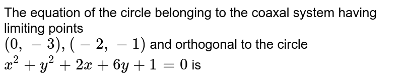 The equation of the circle belonging to the coaxal system having limiting points  <br> ` (0,-3) ,(-2,-1)` and orthogonal to the circle ` x^(2) + y^(2) + 2x + 6y + 1 = 0 ` is