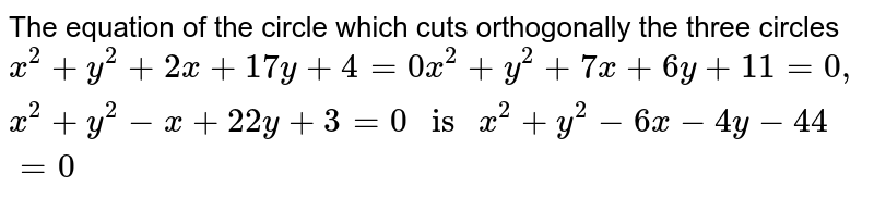 """The equation of the circle which cuts orthogonally the three circles  <br>   ` x^(2) + y^(2) + 2x + 17y + 4 = 0 x ^(2) + y^(2) + 7x + 6y + 11 = 0 , x^(2) + y^(2) - x + 22y + 3 = 0 """" is """" x^(2) + y^(2) - 6x - 4y - 44 = 0 `"""