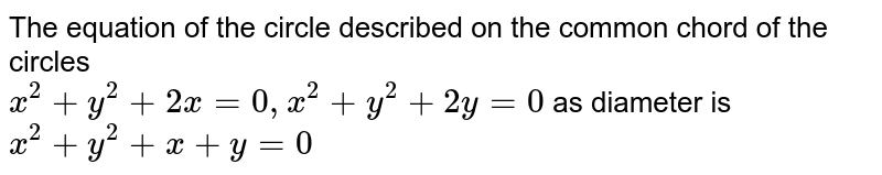 The equation of the circle described on the common chord of the circles <br> ` x^(2) + y^(2) + 2x= 0 , x^(2) + y^(2) + 2y = 0 ` as diameter is ` x^(2) + y^(2) + x + y = 0 `