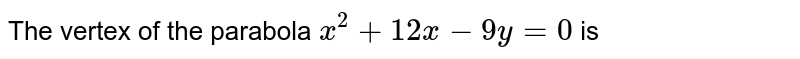 The vertex of the parabola `x^(2)+12x-9y=0` is