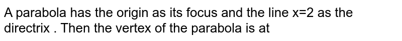 A parabola has the origin as its focus and the line x=2 as the directrix . Then the vertex of the parabola is at