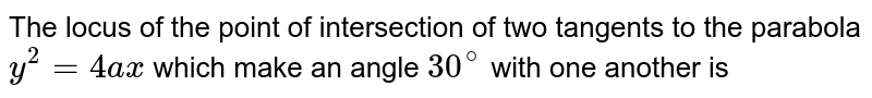 The locus of the point of intersection of two tangents to the parabola `y^(2)=4ax` which make an angle `30^(@)` with one another is