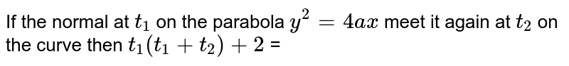 If the normal at `t_(1) ` on the parabola `y^(2)=4ax` meet it again at `t_(2)` on the curve then `t_(1)(t_(1)+t_(2))+2` =