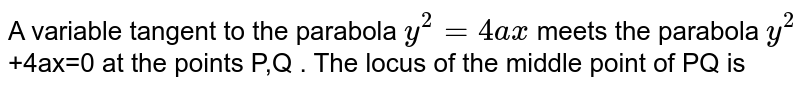 A variable tangent to the parabola `y^(2)=4ax` meets the parabola `y^(2)` +4ax=0 at the points P,Q . The locus of the middle point of PQ is