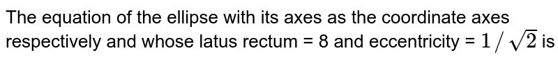 The equation of the ellipse with its axes as the coordinate axes respectively and whose latus rectum = 8 and eccentricity = `1//sqrt(2)` is