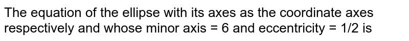 The equation of the ellipse with its axes as the coordinate axes respectively and whose minor axis = 6 and eccentricity = 1/2 is